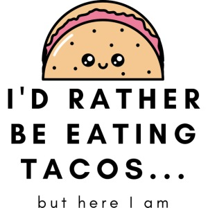 I d rather be eating tacos