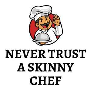 NEVER TRUST A SKINNY CHEF - Cartoon Chubby Chef