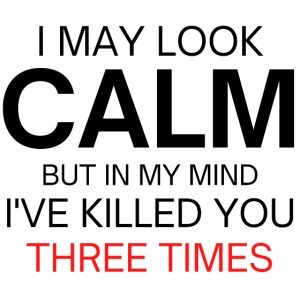 I May Look Calm But In My Mind I've Killed You