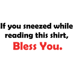 If You Sneezed While Reading This Shirt, Bless You.