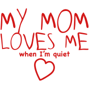 my mom loves me (when I'm quiet)