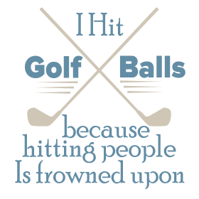 I Hit Golf Balls Because Hitting People Is frowned