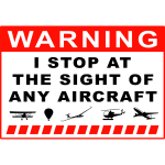 Warning - I stop at the sight of any aircraft