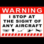 Warning - I stop at the sight of any aircraft