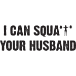 I CAN SQUAT YOUR HUSBAND