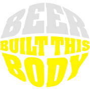Beer built this body (beer belly)