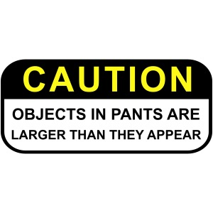 CAUTION Objects in Pants Larger than they appear