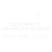 Too Stupid To Understand Science Try Religion