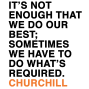 IT'S NOT ENOUGH THAT WE DO OUR BEST; SOMETIMES WE HAVE TO DO WHAT'S REQUIRED CHURCHILL quote