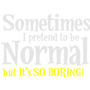 Sometimes I pretend to be NORMAL But it's so BORING!