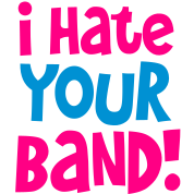 i hate your band!
