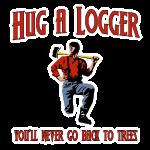 Hug A Logger.  You'll Never Go Back To Trees.