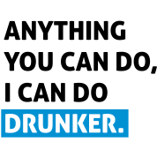 Anything you can do, i can do drunker