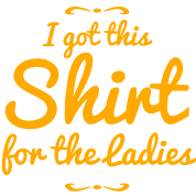 i got this shirt for the ladies - humor shirt