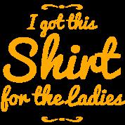i got this shirt for the ladies - humor shirt