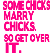 SOME CHICKS MARRY CHICKS SO GET OVER IT