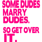 SOME DUDES MARRY DUDES. SO GET OVER IT