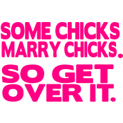 SOME CHICKS MARRY CHICKS. SO GET OVER IT
