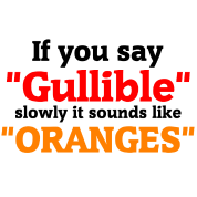 If you say Gullible slowly it sounds like Oranges