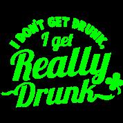 I DONT GET DRUNK, I GET REALLY DRUNK st patricks day design