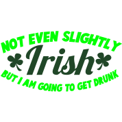 NOT EVEN Slightly IRISH- But I am going to get drunk. St Patrick's Day Design