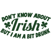 Don't know about IRISH - but I am a BIT DRUNK