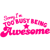 SORRY I'm too busy being AWESOME!