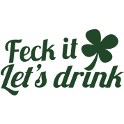 FECK it  (Irish swear word) LET's DRINK