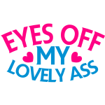 EYES off my LOVELY ASS