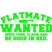 FLATMATE wanted- must cook, clean and be good in bed