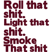 ROLL THAT SHIT. LIGHT THAT SHIT. SMOKE THAT SHIT