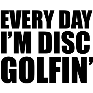 Every Day I m Disc Golfin