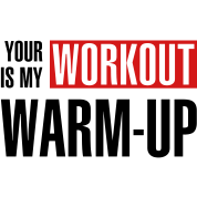 Your workout is my warm-up