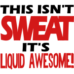 THIS ISN'T SWEAT, IT'S LIQUID AWESOME