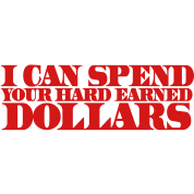 I CAN SPEND YOUR HARD EARNED DOLLARS