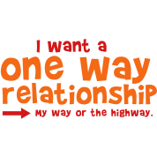 I WANT A ONE WAY RELATIONSHIP - my way or the highway