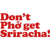 Don't Pho get Sriracha!