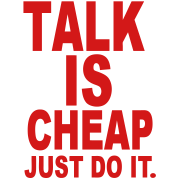 TALK IS CHEAP. JUST DO IT.