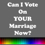 Can I Vote on Your Marraige Now?
