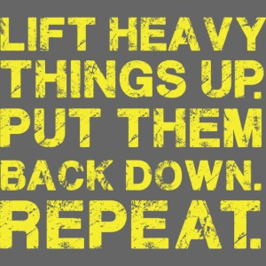 Lift Heavy things up. Put them back down. Repeat.