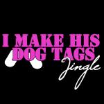 I MAKE HIS DOG TAGS JINGLE (Pink)