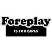Foreplay is for Girls