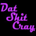 dat shit cray