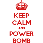 Keep Calm And Power Bomb