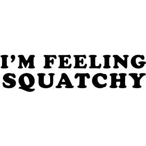 I m Feelin Squatchy Sasquatch Bigfoot