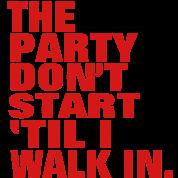 THE PARTY DON'T START TIL I WALK IN.