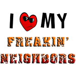 I love My Freakin Neighbors from Sneables.com TM