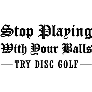Stop Playing With Your Balls Try Disc Golf Tattoo