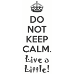 Do Not Keep Calm. Live a Little!