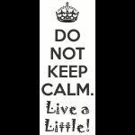 Do Not Keep Calm. Live a Little!